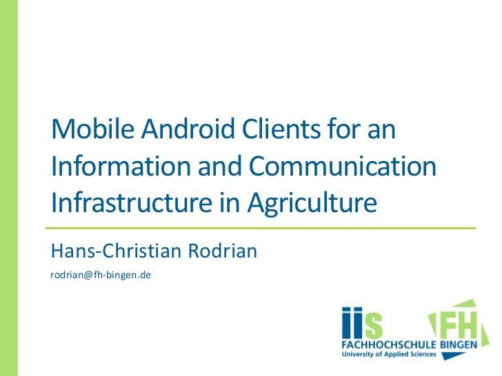 Mobile Android Clients for anInformation and CommunicationInfrastructure in AgricultureHans-Christian Rodrianrodrian@fh-bi...