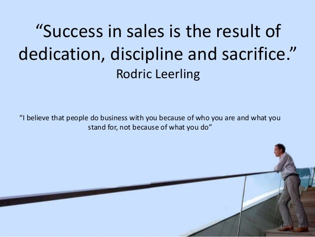 """""""Success in sales is the result of dedication, discipline and sacrifice."""" Rodric Leerling """"I believe that people do busine..."""