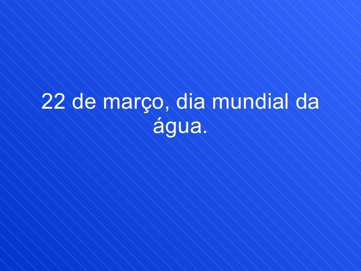 22 de março, dia mundial da água.