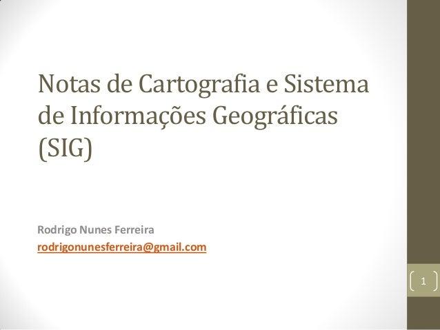 Notas de Cartografia e Sistema de Informações Geográficas (SIG) Rodrigo Nunes Ferreira rodrigonunesferreira@gmail.com 1