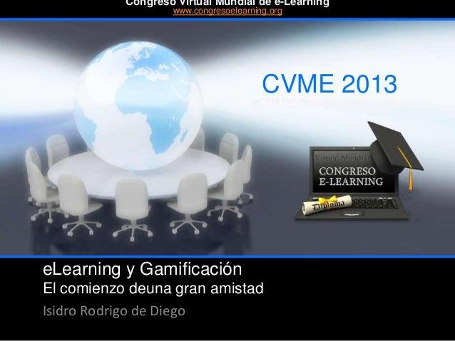 eLearning y Gamificación El comienzo deuna gran amistad Isidro Rodrigo de Diego CVME 2013 #CVME #congresoelearning Congres...