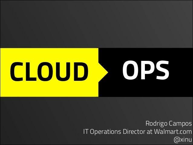 CLOUD  OPS  Rodrigo Campos IT Operations Director at Walmart.com @xinu