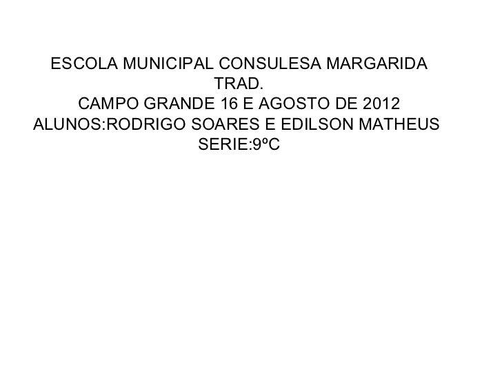 ESCOLA MUNICIPAL CONSULESA MARGARIDA                  TRAD.    CAMPO GRANDE 16 E AGOSTO DE 2012ALUNOS:RODRIGO SOARES E EDI...