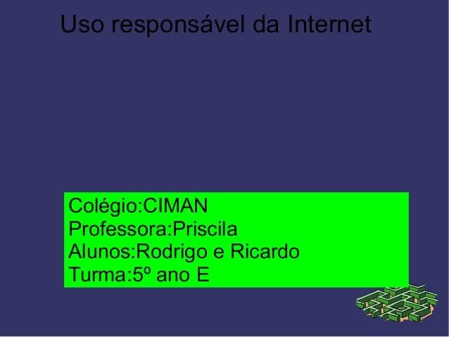 Uso responsável da Internet Colégio:CIMAN Professora:Priscila Alunos:Rodrigo e Ricardo Turma:5º ano E