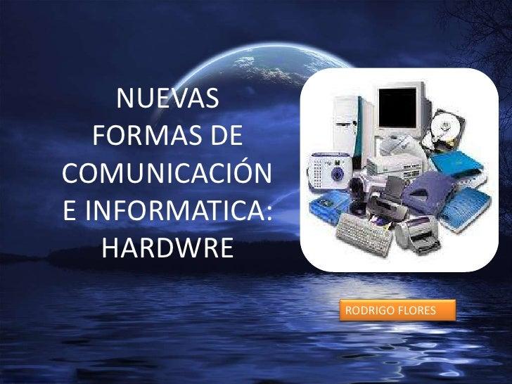 NUEVAS FORMAS DE COMUNICACIÓN E INFORMATICA:<br />HARDWRE<br />RODRIGO FLORES<br />