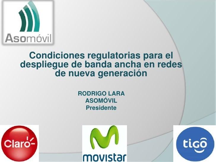 Condiciones regulatorias para eldespliegue de banda ancha en redes        de nueva generación            RODRIGO LARA     ...