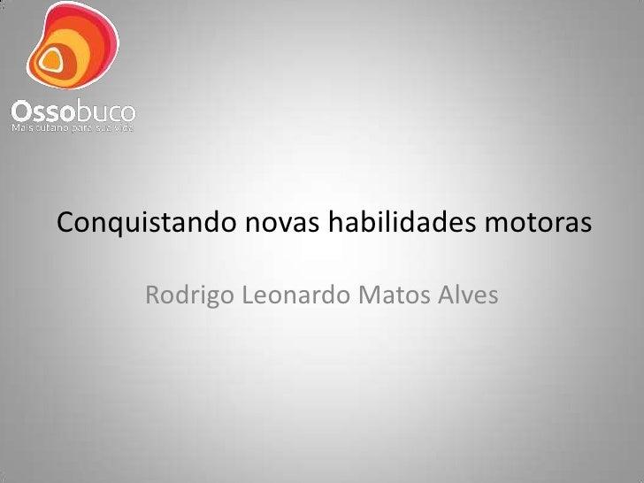Conquistando novas habilidades motoras      Rodrigo Leonardo Matos Alves