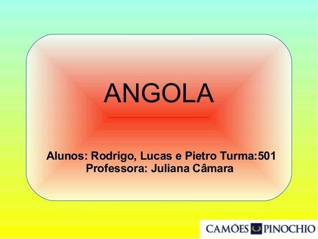 Alunos: Rodrigo, Lucas e Pietro Turma:501 Professora: Juliana Câmara ANGOLA