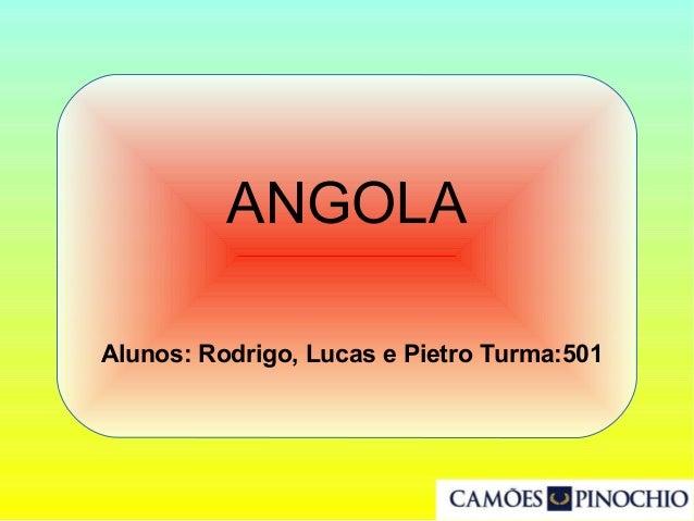 Alunos: Rodrigo, Lucas e Pietro Turma:501 ANGOLA