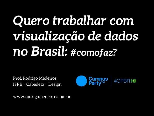 Quero trabalhar com visualização de dados no Brasil: #comofaz? Prof. Rodrigo Medeiros IFPB . Cabedelo . Design www.rodrigo...