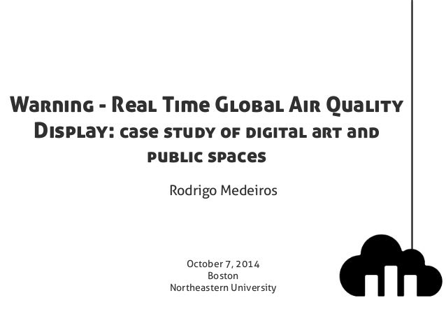 Warning - Real Time Global Air Quality  Display: case study of digital art and  public spaces  Rodrigo Medeiros  October 7...