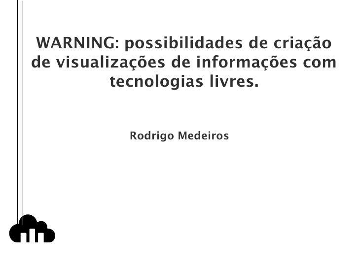 WARNING: possibilidades de criação de visualizações de informações com tecnologias livres. Rodrigo Medeiros