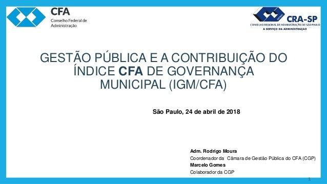 1 GESTÃO PÚBLICA E A CONTRIBUIÇÃO DO ÍNDICE CFA DE GOVERNANÇA MUNICIPAL (IGM/CFA) Adm. Rodrigo Moura Coordenador da Câmara...