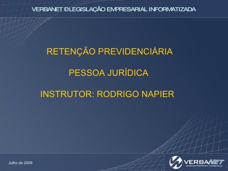 RETENÇÃO PREVIDENCIÁRIA PESSOA JURÍDICA INSTRUTOR: RODRIGO NAPIER  Julho de 2009 VERBANET – LEGISLAÇÃO EMPRESARIAL INFORMA...