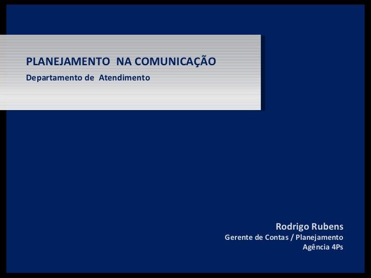 Departamento de  Atendimento PLANEJAMENTO  NA COMUNICAÇÃO Rodrigo Rubens Gerente de Contas / Planejamento Agência 4Ps