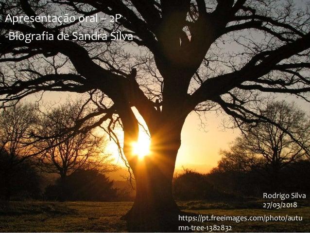 https://pt.freeimages.com/photo/autu mn-tree-1382832 Rodrigo Silva 27/03/2018 Apresentação oral – 2P -Biografia de Sandra ...