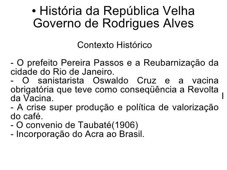<ul><li>História da República Velha Governo de Rodrigues Alves </li></ul>Contexto Histórico - O prefeito Pereira Passos e ...
