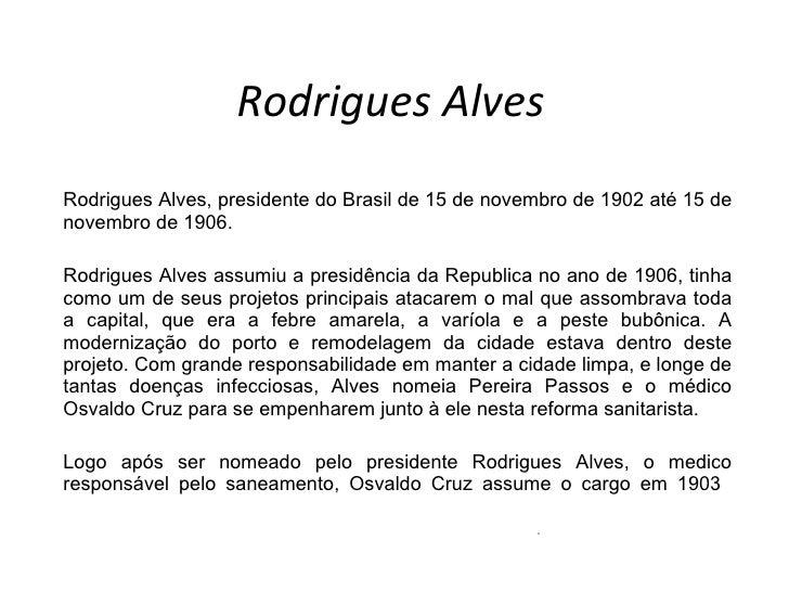 Rodrigues Alves Rodrigues Alves, presidente do Brasil de 15 de novembro de 1902 até 15 de novembro de 1906. Rodrigues Alve...