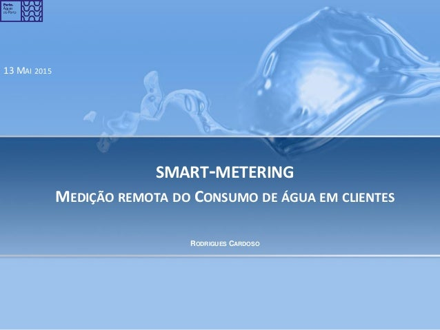 SMART-METERING MEDIÇÃO REMOTA DO CONSUMO DE ÁGUA EM CLIENTES 13 MAI 2015 RODRIGUES CARDOSO