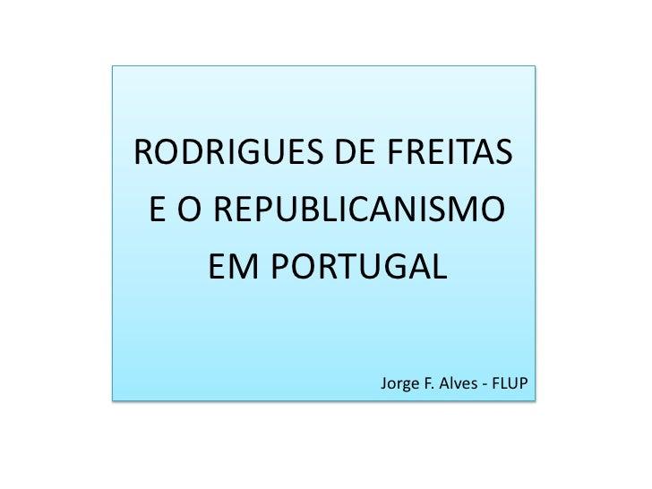 RODRIGUES DE FREITAS<br /> E O REPUBLICANISMO<br /> EM PORTUGAL<br />Jorge F. Alves - FLUP<br />