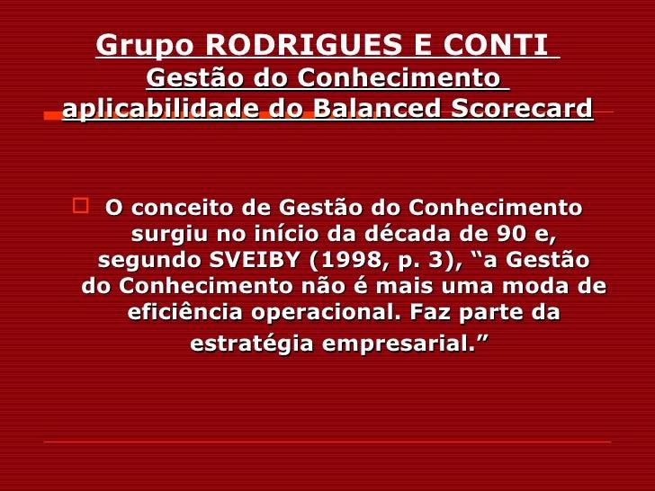 Grupo RODRIGUES E CONTI       Gestão do Conhecimento aplicabilidade do Balanced Scorecard    O conceito de Gestão do Conh...
