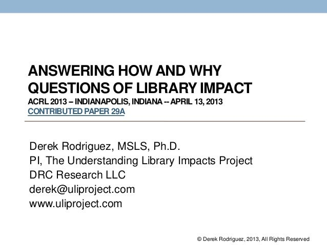 ANSWERING HOW AND WHYQUESTIONS OF LIBRARY IMPACTACRL 2013 -- INDIANAPOLIS, INDIANA--APRIL 13, 2013CONTRIBUTEDPAPER 29ADere...