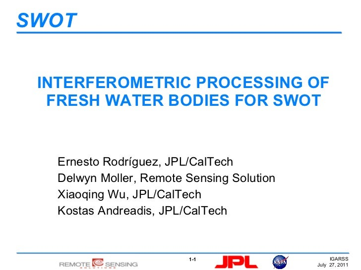 INTERFEROMETRIC PROCESSING OF FRESH WATER BODIES FOR SWOT Ernesto Rodríguez, JPL/CalTech Delwyn Moller, Remote Sensing Sol...