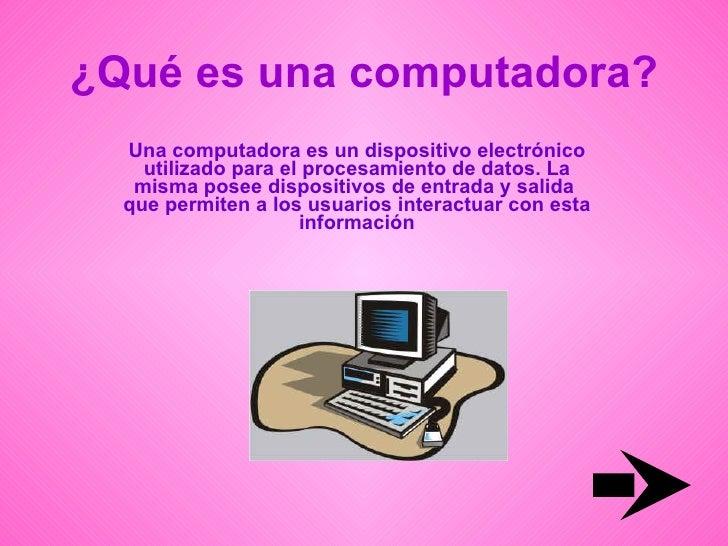 ¿Qué es una computadora? Una computadora es un dispositivo electrónico utilizado para el procesamiento de datos. La misma ...