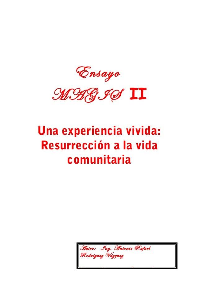Ensayo MAGIS II Una experiencia vivida: Resurrección a la vida comunitaria  Autor: Ing. Antonio Rafael Rodríguez Vázquez T...