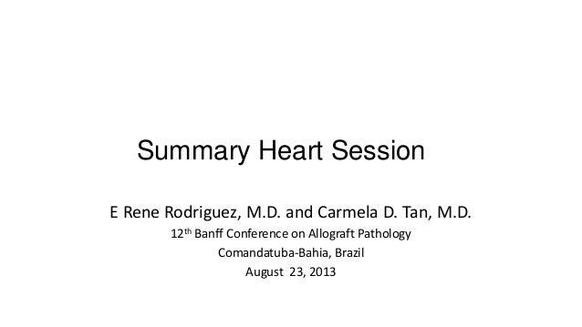 Summary Heart Session E Rene Rodriguez, M.D. and Carmela D. Tan, M.D. 12th Banff Conference on Allograft Pathology Comanda...