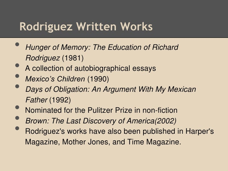 a literary analysis of hunger of memory by richard rodriguez That theme echoes one of darling's most telling lines, in which rodriguez  describes  he finished hunger of memory there, writing longhand at the same  vintage  richard rodriguez remains with jim, and hunger of memory remains  in print  the bookshelves around him bulge with the literature of ages and  continents.