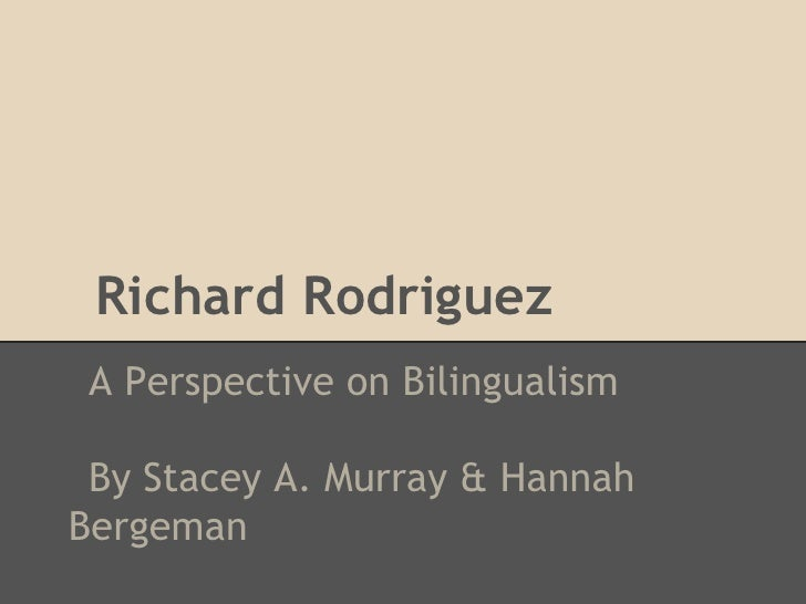 Richard Rodriguez A Perspective on Bilingualism By Stacey A. Murray & HannahBergeman
