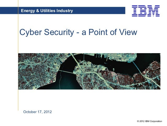 Energy & Utilities IndustryCyber Security - a Point of View October 17, 2012                                   © 2012 IBM ...