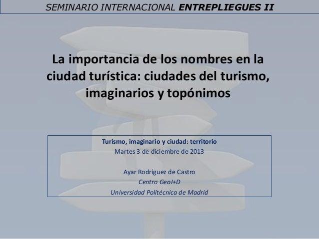 SEMINARIO INTERNACIONAL ENTREPLIEGUES II  La importancia de los nombres en la ciudad turística: ciudades del turismo, imag...