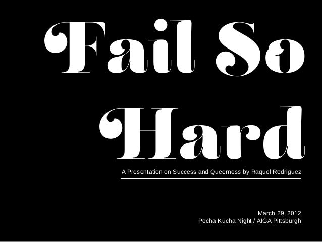 Fail So Hard March 29, 2012 Pecha Kucha Night / AIGA Pittsburgh A Presentation on Success and Queerness by Raquel Rodriguez