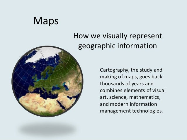 Maps       How we visually represent        geographic information              Cartography, the study and              ma...