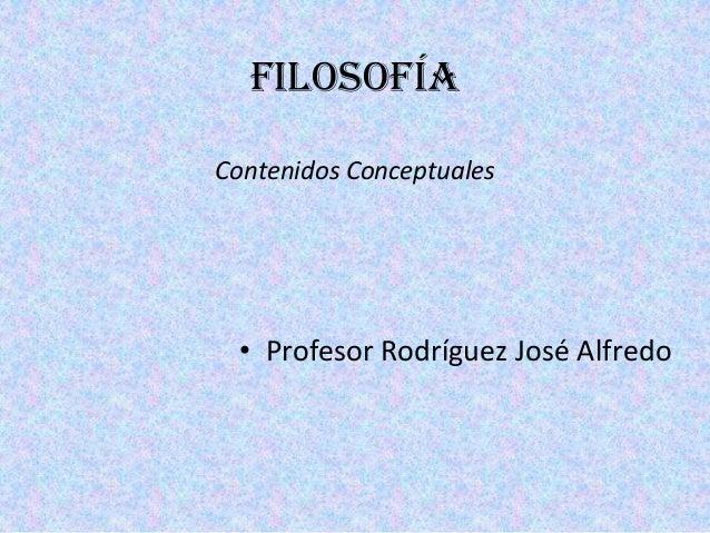 FILOSOFÍA Contenidos Conceptuales • Profesor Rodríguez José Alfredo