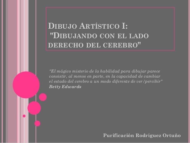 """DIBUJO ARTÍSTICO I: """"DIBUJANDO CON EL LADO DERECHO DEL CEREBRO"""" Purificación Rodríguez Ortuño """"El mágico misterio de la ha..."""