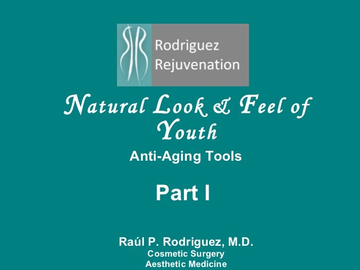 N atural  L ook &  F eel of  Y outh Anti-Aging Tools Part I  Ra ú l P. Rodriguez, M.D. Cosmetic Surgery Aesthetic Medicine...