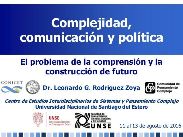 Complejidad, comunicación y política 11 al 13 de agosto de 2016 El problema de la comprensión y la construcción de futuro ...