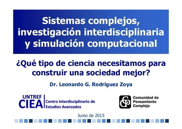 Sistemas complejos, investigación interdisciplinaria y simulación computacional Junio de 2015 ¿Qué tipo de ciencia necesit...