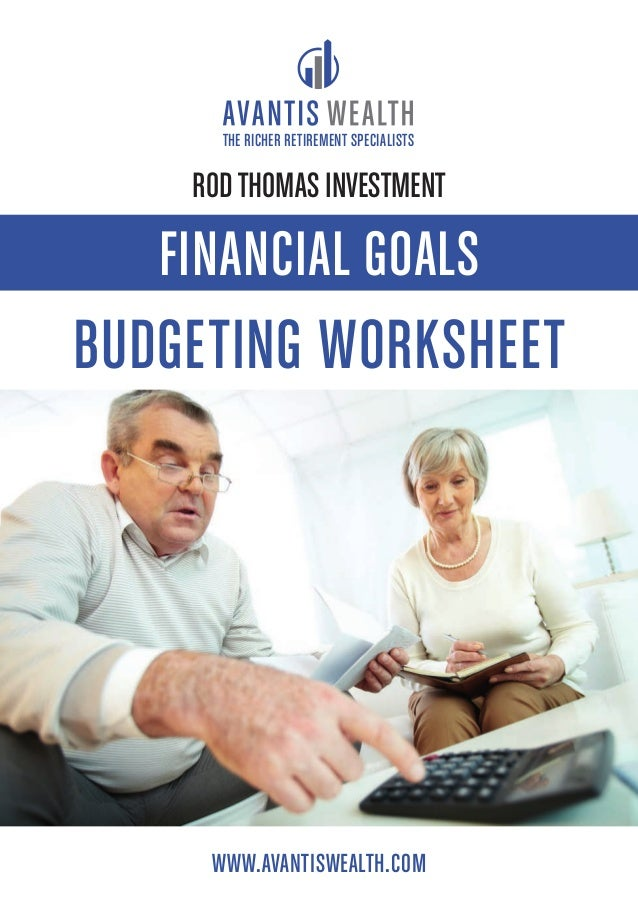 WWW.AVANTISWEALTH.COM THE RICHER RETIREMENT SPECIALISTS FINANCIAL GOALS BUDGETING WORKSHEET RODTHOMAS INVESTMENT