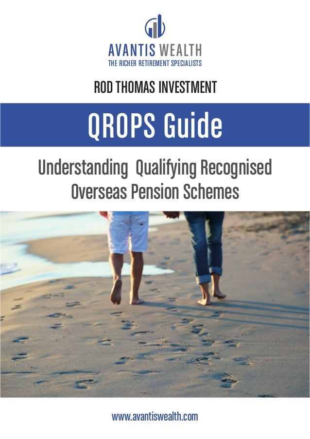 QROPS Guide Understanding Qualifying Recognised Overseas Pension Schemes www.avantiswealth.com THE RICHER RETIREMENT SPECI...