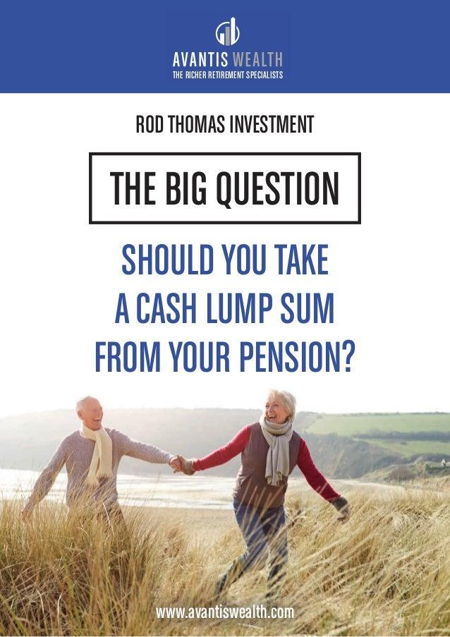 THE BIG QUESTION SHOULDYOU TAKE ACASH LUMP SUM FROMYOUR PENSION? THE RICHER RETIREMENT SPECIALISTS www.avantiswealth.com R...