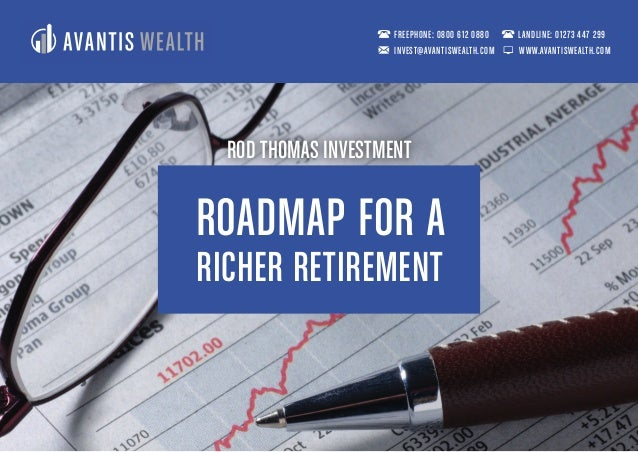 ROADMAP FOR A RICHER RETIREMENT FREEPHONE: 0800 612 0880 LANDLINE: 01273 447 299 INVEST@AVANTISWEALTH.COM WWW.AVANTISWEALT...