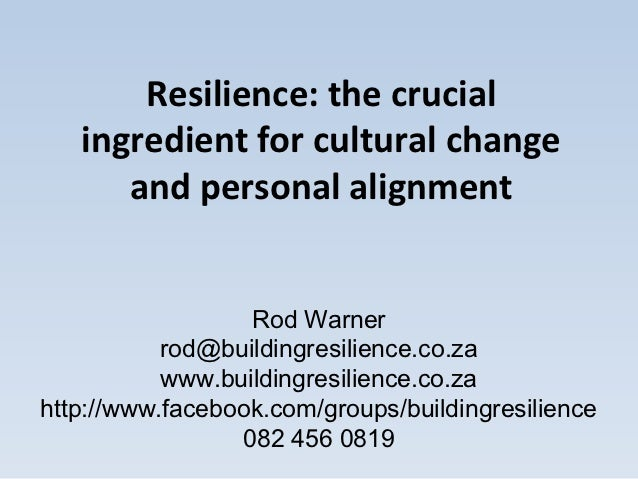 Resilience: the crucial   ingredient for cultural change      and personal alignment                  Rod Warner          ...