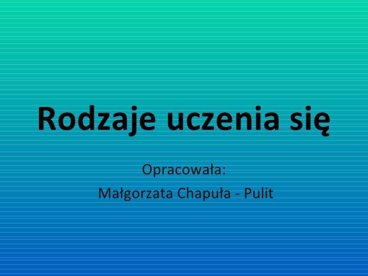 Rodzaje uczenia się Opracowała: Małgorzata Chapuła - Pulit