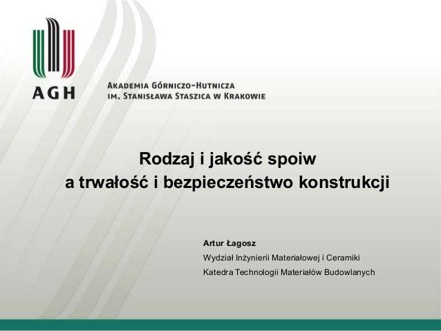 Rodzaj i jakość spoiw a trwałość i bezpieczeństwo konstrukcji Artur Łagosz Wydział Inżynierii Materiałowej i Ceramiki Kate...