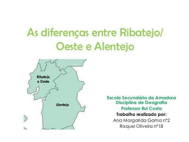 As diferenças entre Ribatejo/ Oeste e Alentejo  Escola Secundária da Amadora Disciplina de Geografia Professor Rui Costa T...