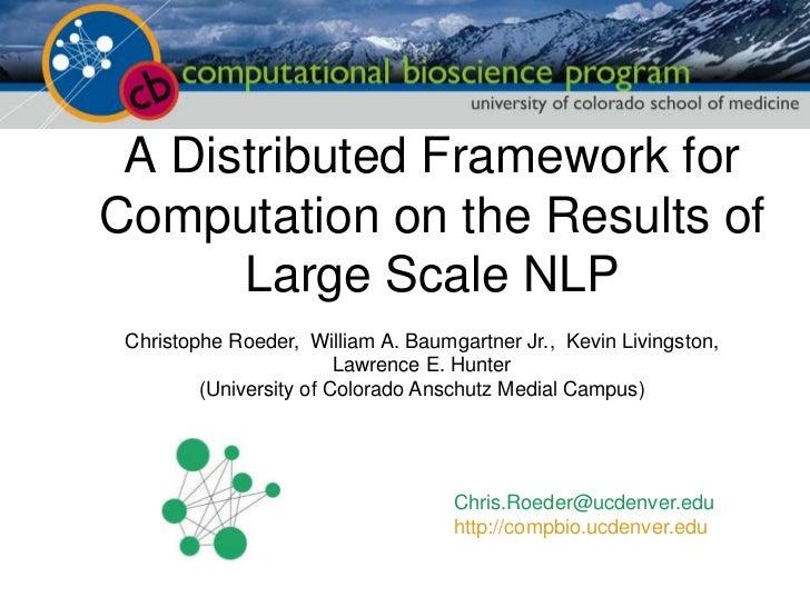 A Distributed Framework forComputation on the Results of      Large Scale NLP Christophe Roeder, William A. Baumgartner Jr...